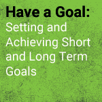 Have a Goal: Setting and Achieving Short and Long Term Goals