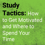 Study Tactics: How to Get Motivated and Where to Spend Your Time
