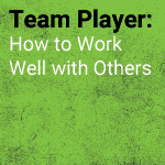 Team Player: How to Work Well with Others