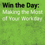 Win the Day: Making the Most of Your Workday