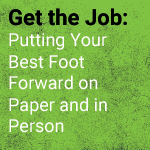 Get the Job: Putting Your Best Foot Forward on Paper and in Person